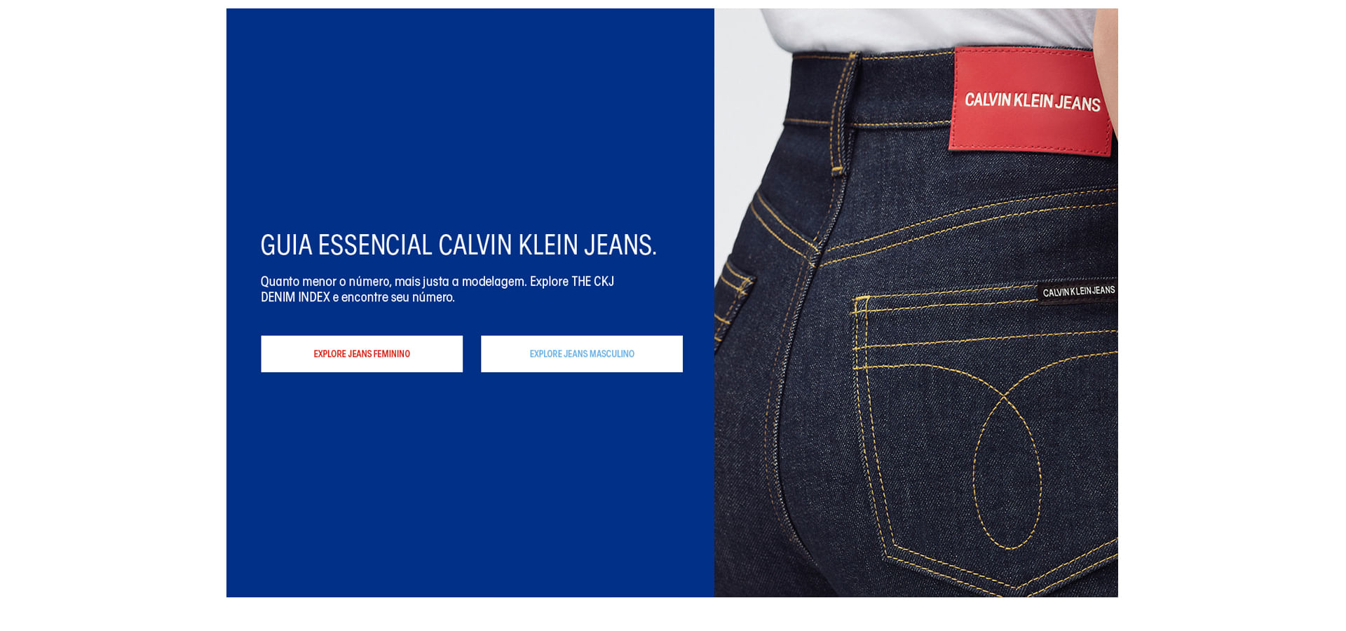 Guia Essencial Calvin Klein Jeans. Quanto menor o número, mais justa a modelagem. Explore THE CKJ DENIM INDEX e encontre seu número.